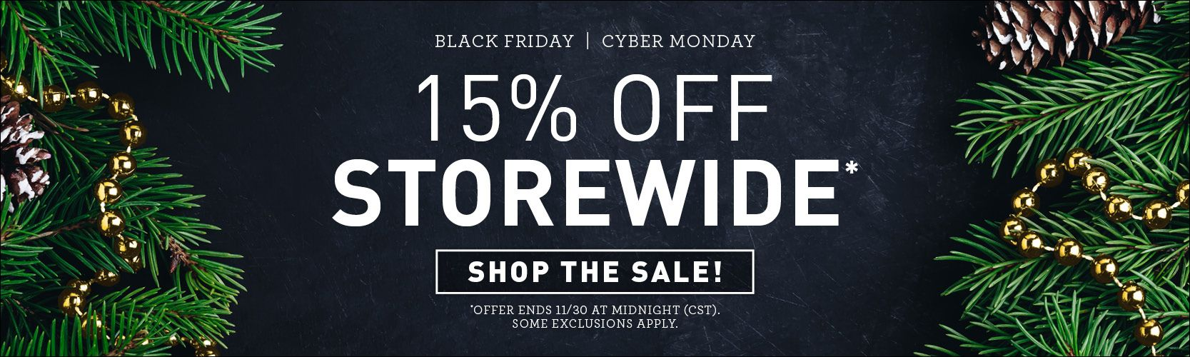 Black Friday, Cyber Monday. 15% off storewide* Shop this sale! *Offer ends 11/30 at midnight (CST). Some exclusions apply.