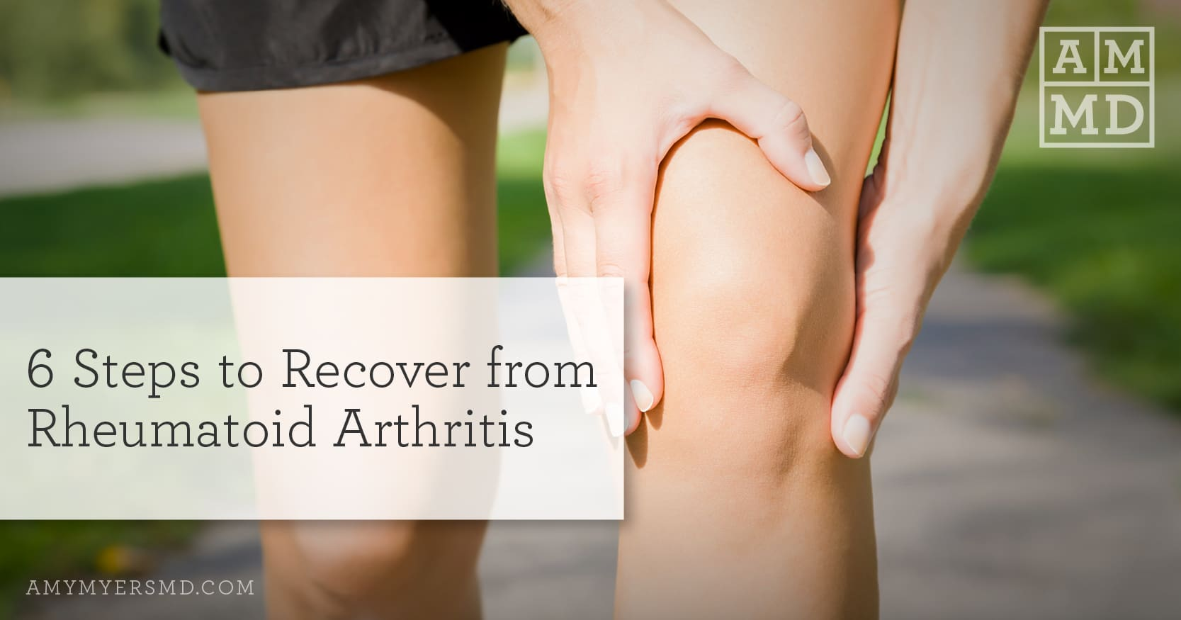6 Steps to Recover from Rheumatoid Arthritis - Woman holding her knee - Featured Image - Amy Myers MD