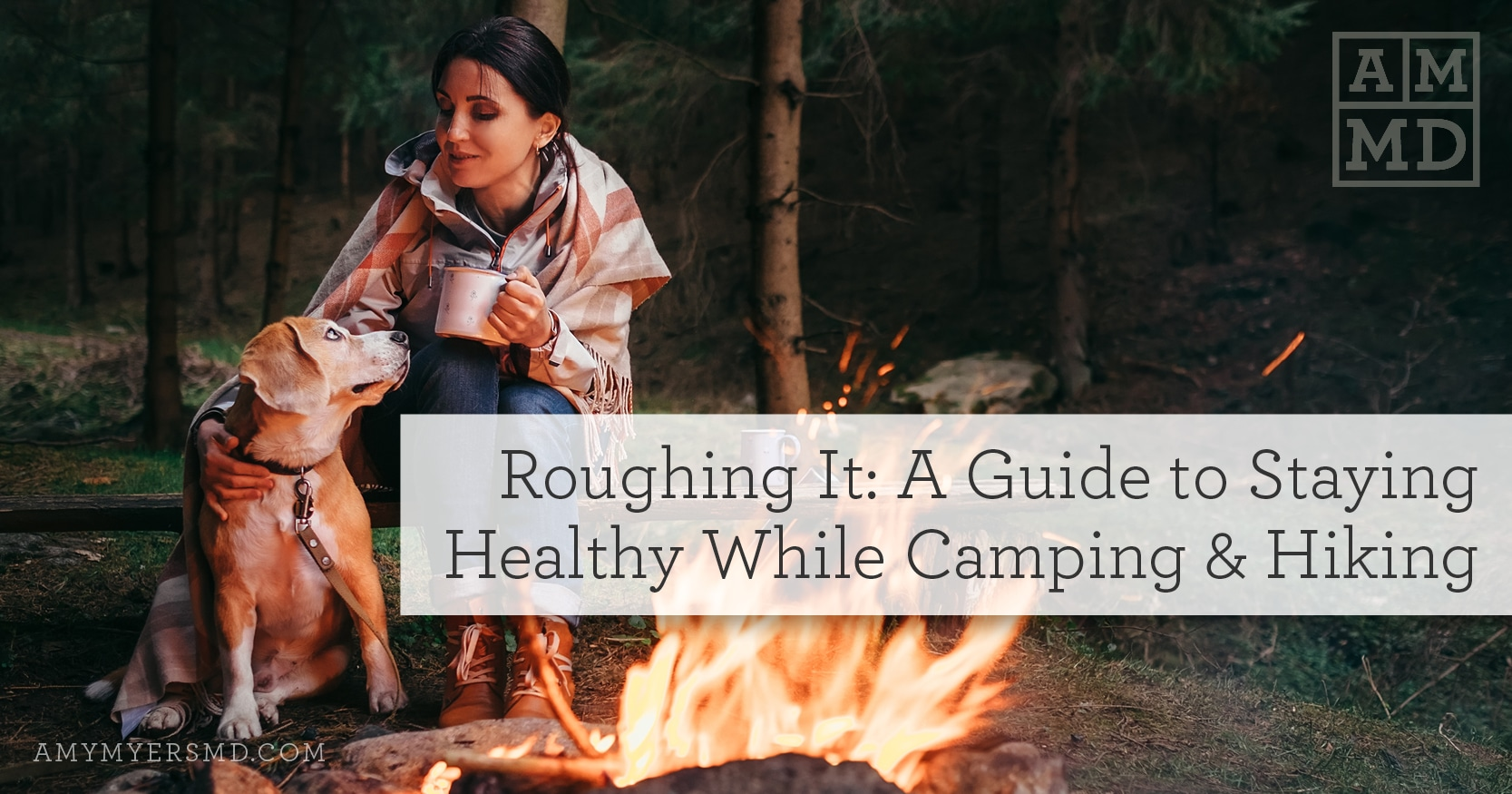 Roughing It: A Guide to Staying Healthy While Camping & Hiking - A Woman by a Campfire with Her Dog - Featured Image - Amy Myers MD