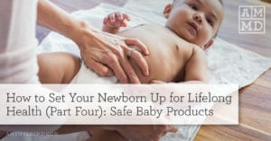 How to Set Your Newborn Up For Lifelong Health (Part Four) – Safe Baby Products