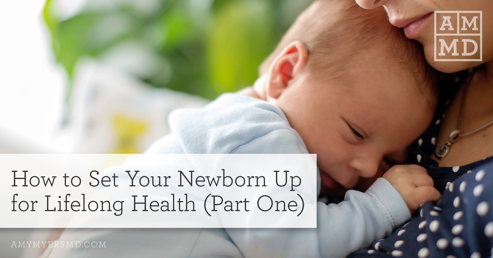 How to Set Your Newborn Up For Lifelong Health (Part One) - A Woman with Her Newborn Baby - Featured Image - Amy Myers MD