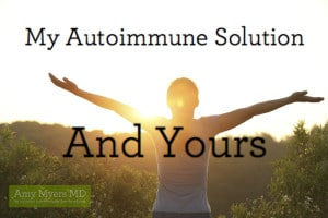 My Autoimmune Solution–and Yours