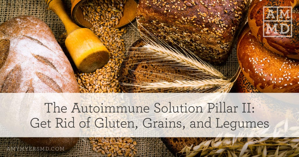 The Autoimmune Solution Pillar II: Get Rid of Gluten, Grains, and Legumes