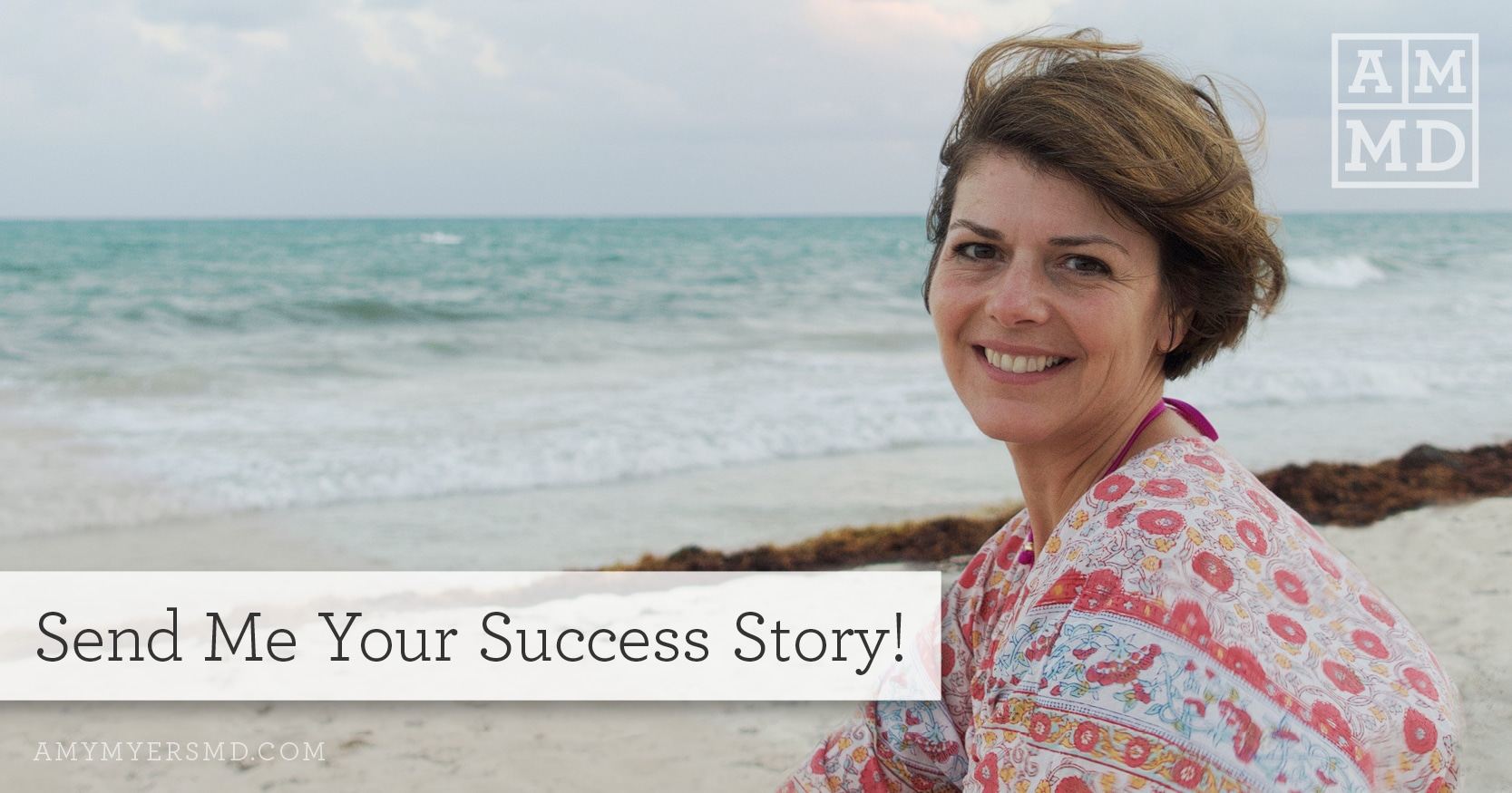 Send me your success story! - Dr. Amy Myers at the Beach - Featured Image - Amy Myers MD