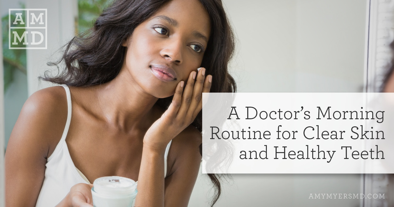A Doctor's Morning Routine for Clear Skin and Healthy Teeth - A Woman Applying Face Cream - Featured Image - Amy Myers MD