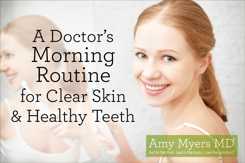 A Doctor's Morning Routine for Clear Skin and Healthy Teeth - Amy Myers MD