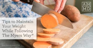 Tips to Maintain Your Weight While Following The Myers Way®
