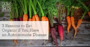 3 Reasons to Eat Organic If You Have an Autoimmune Disease