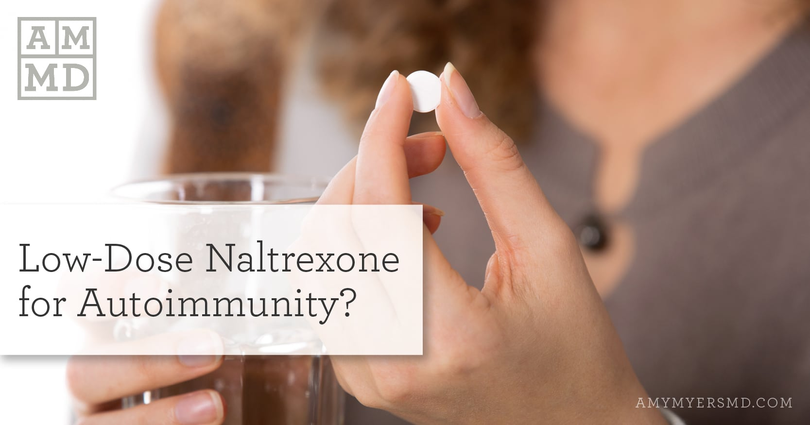 Low-Dose Naltrexone for Autoimmunity - Woman Holding a Pill - Amy Myers MD