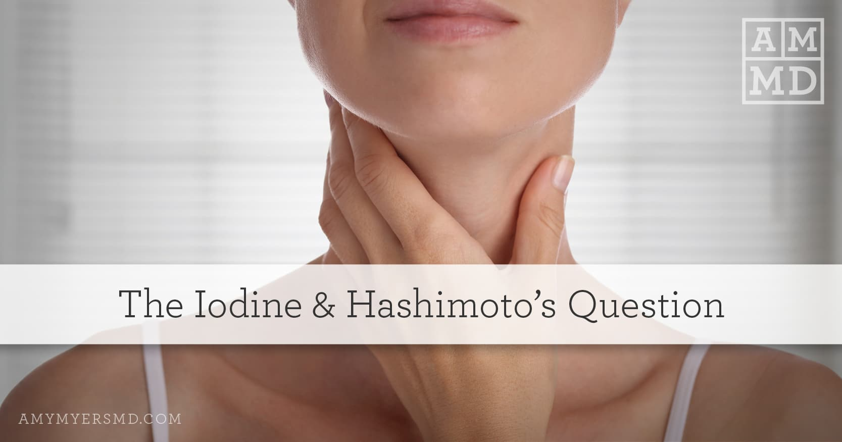 The Iodine & Hashimoto's Question - Woman Holding Her Neck - Amy Myers MD