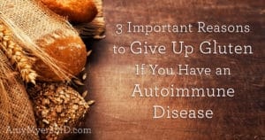 3 Important Reasons to Give Up Gluten if You Have an Autoimmune Disease