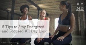 6 Tips to Stay Energized and Focused All Day Long