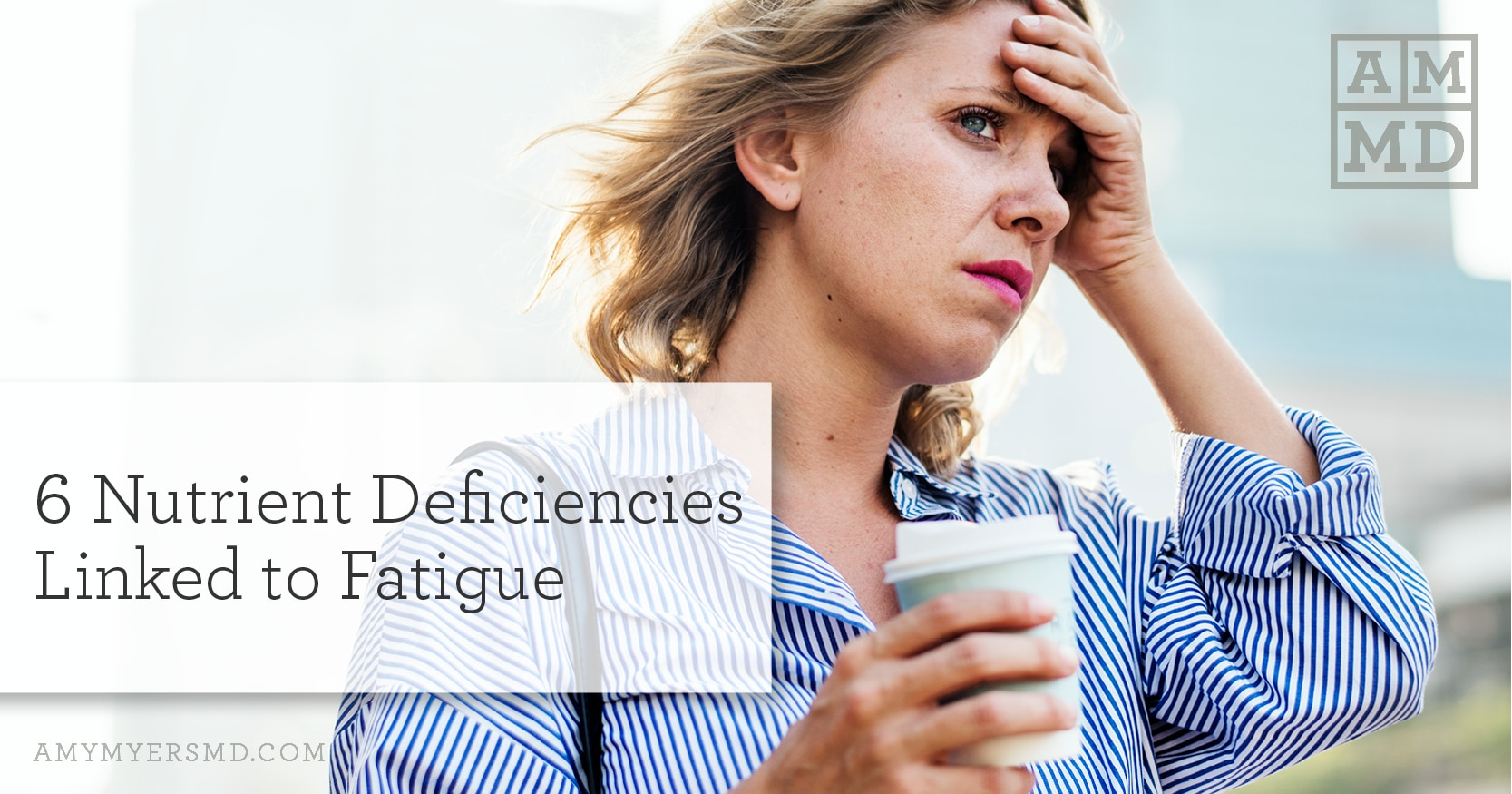 6 Nutrient Deficiencies Linked to Fatigue - Featured Image - Woman Feeling Tired - Amy Myers MD