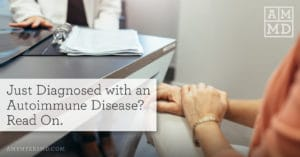 Just Diagnosed with an Autoimmune Disease? Read On.