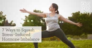 7 Ways to Squash Stress-Induced Hormone Imbalance