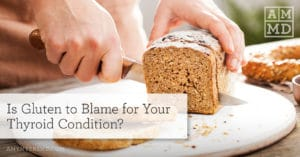 Is Gluten to Blame for Your Thyroid Condition?